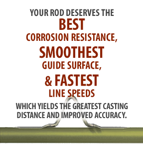 Your rod deserves the best corrosion resistance, the smoothest surface, and the fastest line speeds which yields the greatest casting distance and improved accuracy.